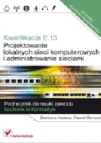 Okładka książki Kwalifikacja E.13. Projektowanie lokalnych sieci komputerowych i administrowanie sieciami. Podręcznik do nauki zawodu technik informatyk.