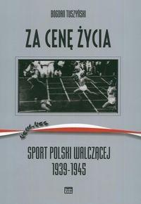 Okładka książki Za cenę życia. Sport Polski Walczącej 1939-1945 - Tuszyński Bogdan