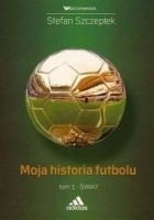 Moja historia futbolu. Tom 1:  Świat