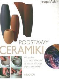 Okładka książki Podstawy ceramiki. Wszystko, co trzeba wiedzieć, by zacząć tworzyć piękną ceramikę