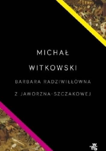 Barbara Radziwiłłówna z Jaworzna-Szczakowej Witkowski Michał