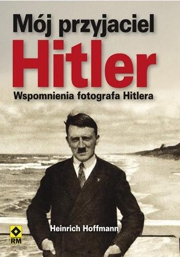 Okładka książki Mój przyjaciel Hitler. Wspomnienia fotografa Hitlera
