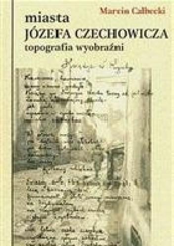 Okładka książki Miasta Józefa Czechowicza. Topografia wyobraźni