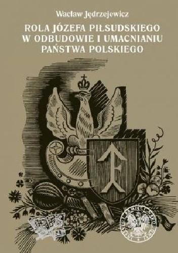 Okładka książki Rola Józefa Piłsudskiego w odbudowie i umacnianiu państwa polskiego