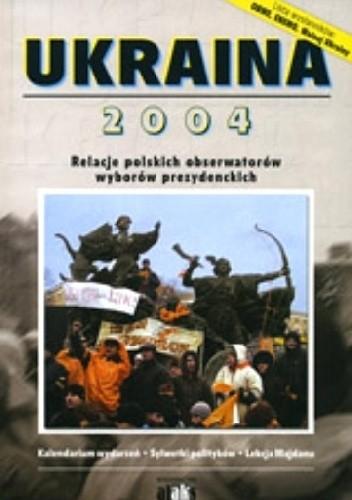 Okładka książki Ukraina 2004. Relacje polskich obserwatorów wyborów prezydenckich