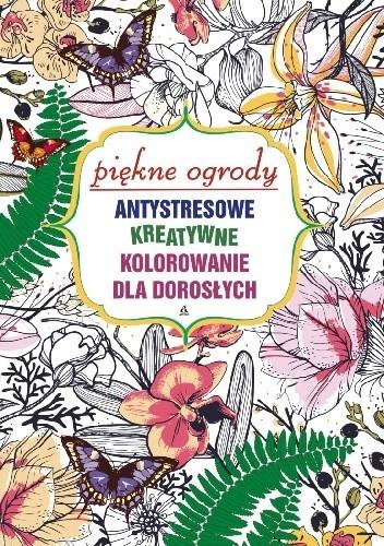 Okładka książki Antystresowe kreatywne kolorowanie dla dorosłych: Piękne ogrody