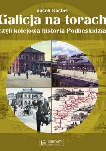 Okładka książki Galicja na torach czyli kolejowa historia Podbeskidzia.