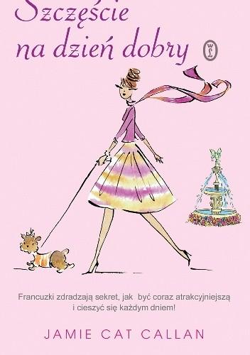 Okładka książki Szczęście na dzień dobry. Francuzki zdradzają sekret, jak być coraz atrakcyjniejszą i cieszyć się każdym dniem