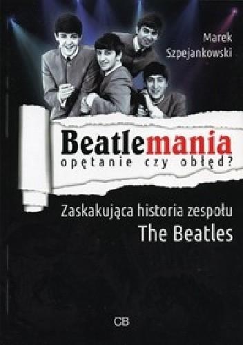 Okładka książki Beatlemania - opętanie czy obłęd? Zaskakująca historia zespołu The Beatles