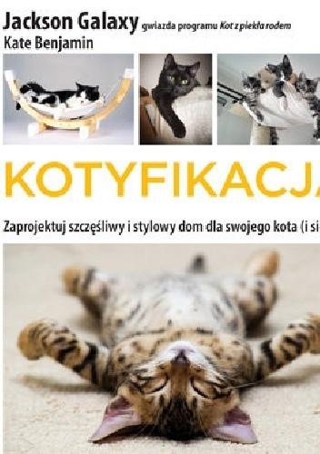 Okładka książki Kotyfikacja. Zaprojektuj szczęśliwy i stylowy dom dla swojego kota (i siebie!)