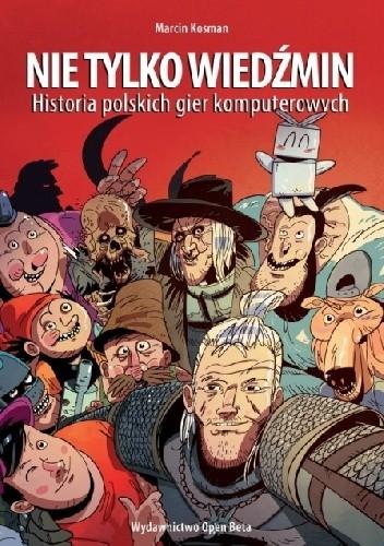 Okładka książki Nie tylko Wiedźmin. Historia polskich gier komputerowych