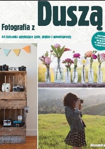 Okładka książki Fotografia z duszą. 44 ćwiczenia zgłębiające życie, piękno i autoekspresję