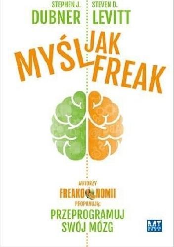 Okładka książki Myśl jak FREAK! Autorzy Freakonomii proponują: przeprogramuj swój mózg