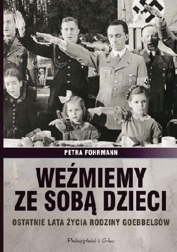 Okładka książki Weźmiemy ze sobą dzieci. Ostatnie lata życia rodziny Goebbelsów