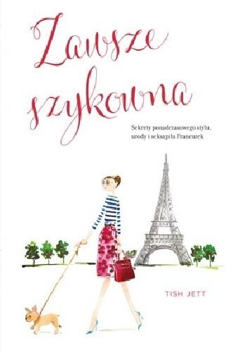 Okładka książki Zawsze szykowna. Sekrety ponadczasowego stylu, urody i seksapilu Francuzek