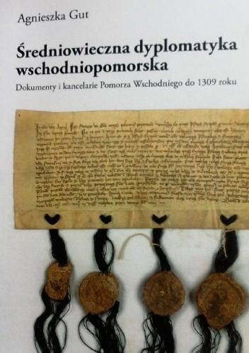 Okładka książki Średniowieczna dyplomatyka wschodniopomorska. Dokumenty i kancelarie Pomorza Wschodniego do 1309 roku