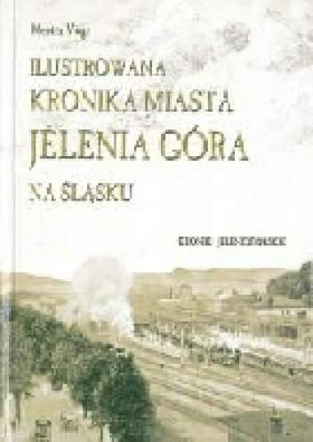 Okładka książki Ilustrowana kronika miasta Jelenia Góra na Śląsku