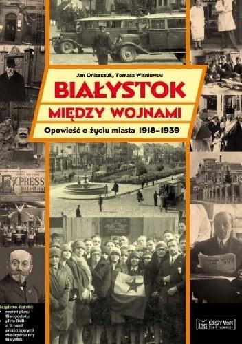 Okładka książki Białystok między wojnami. Opowieść o życiu miasta 1918-1939