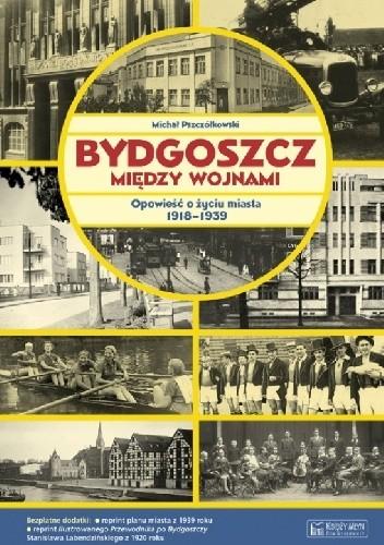 Okładka książki Bydgoszcz między wojnami. Opowieść o życiu miasta 1918-1939