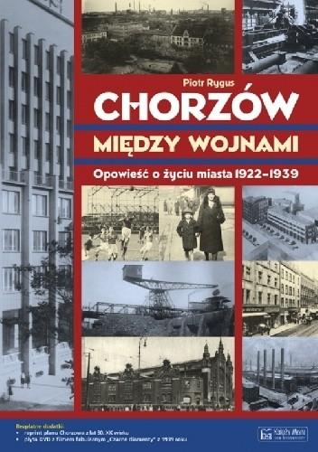 Okładka książki Chorzów między wojnami. Opowieść o życiu miasta 1922-1939