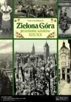 Zielona Góra przełomu wieków XIX/XX. Opowieść o życiu miasta