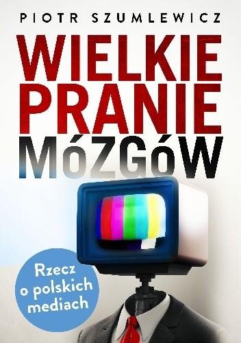 Okładka książki Wielkie pranie mózgów. Rzecz o polskich mediach