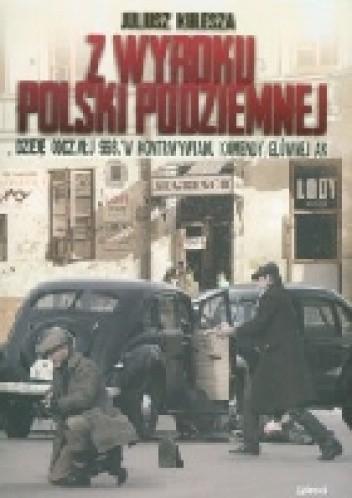 Okładka książki Z wyroku Polski podziemnej. Dzieje oddziału 993/w kontrwywiadu komendy głównej AK