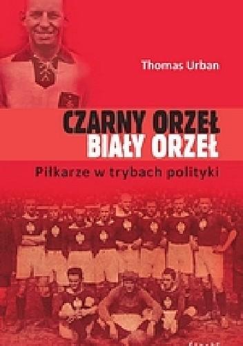 Okładka książki Czarny orzeł, biały orzeł. Piłkarze w trybach polityki.