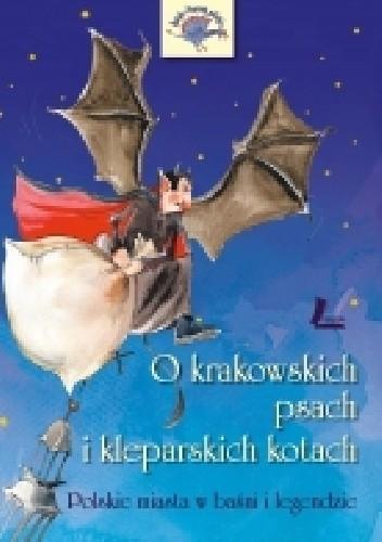 Okładka książki O krakowskich psach i kleparskich kotach. Polskie miasta w baśni i legendzie