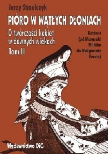 Okładka książki Pióro w wątłych dłoniach. O twórczości kobiet w dawnych wiekach. t. II Rozkwit (od Murasaki Shikibu do Małgorzaty Porete)