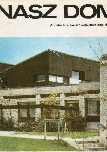 Okładka książki Nasz dom. Architektura, konstrukcja, instalacje, działka.