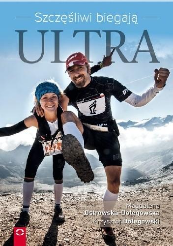 Okładka książki Szczęśliwi biegają Ultra. Jak przebiec 100 km w jeden dzień, koić ból śpiewem i postawić pasję ponad dom i kredyt.