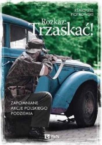Okładka książki Rozkaz: Trzaskać! Zapomniane akcje polskiego podziemia