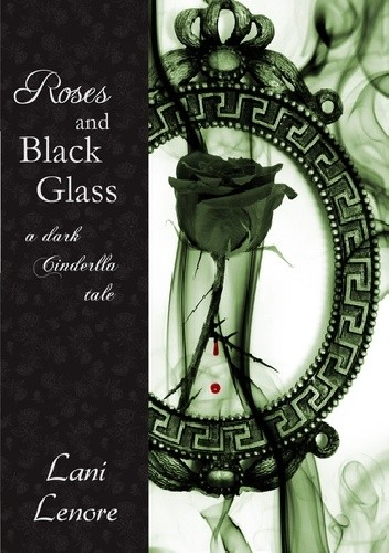 Okładka książki Roses and Black Glass - A dark Cinderella Story