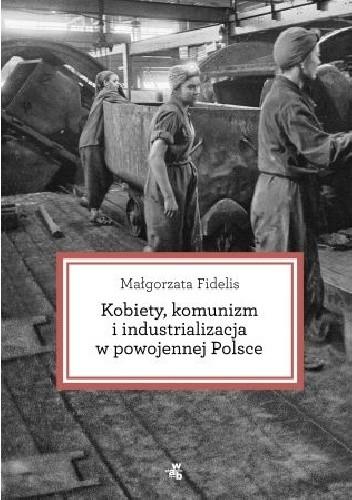 Okładka książki Kobiety, komunizm i industrializacja w powojennej Polsce