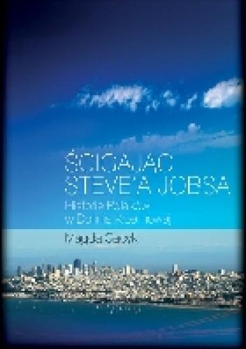 Okładka książki Ścigając Steve'a Jobsa. Historie Polaków w Dolinie Krzemowej