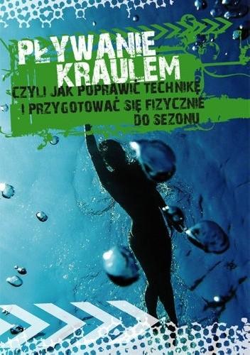 Okładka książki Pływanie kraulem, czyli jak poprawić technikę i przygotować się fizycznie do sezonu