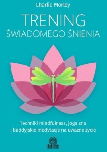 Okładka książki Trening świadomego śnienia. Techniki mindfulness, joga snu i buddyjskie medytacje na uważne życie