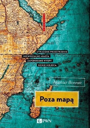 Okładka książki Poza mapą. Utracone przestrzenie, niewidzialne miasta, zapomniane wyspy, dzikie miejsca