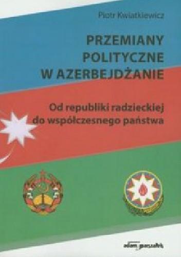 Okładka książki Przemiany polityczne w Azerbejdżanie. Od republiki radzieckiej do współczesnego państwa.