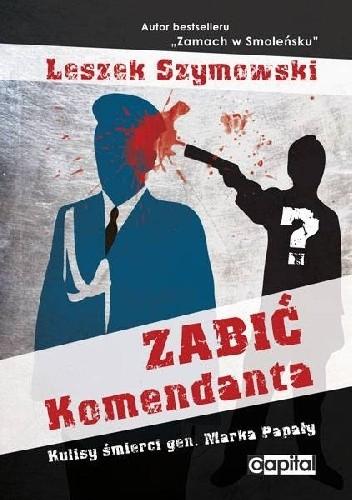Okładka książki Zabić Komendanta. Kulisy śmierci gen. Marka Papały