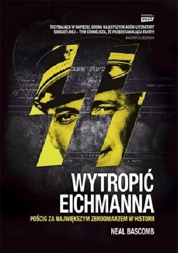 Okładka książki Wytropić Eichmanna. Pościg za największym zbrodniarzem w historii
