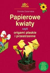 Okładka książki Papierowe kwiaty czyli origami płaskie i przestrzenne - Dziamska Dorota