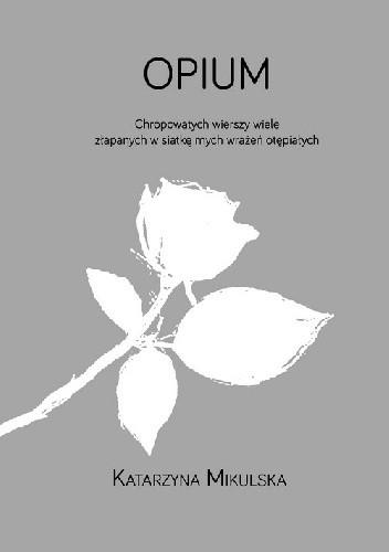 Okładka książki Opium. Chropowatych wierszy wiele złapanych w siatkę mych wrażeń otępiałych