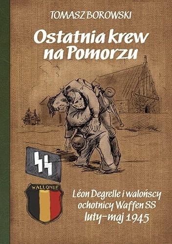 Okładka książki Ostatnia krew na Pomorzu. Léon Degrelle i walońscy Waffen SS luty-maj 1945