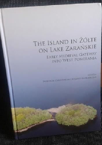Okładka książki The Island in Żółte on Lake Zarańskie : early medieval gateway into West Pomerania