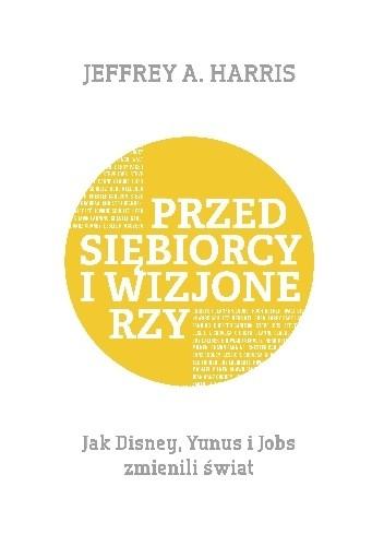 Okładka książki Przedsiębiorcy i wizjonerzy. Jak Disney, Yunus i Jobs zmienili świat