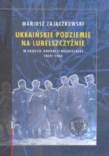 Okładka książki Ukraińskie podziemie  na Lubelszczyźnie  w okresie okupacji niemieckiej 1939-1944