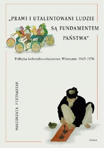 Okładka książki Prawi i utalentowani ludzie są fundamentem państwa. Polityka kulturalno-oświatowa Wietnamu 1945-1976