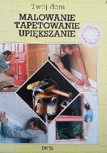 Okładka książki Twój dom malowanie tapetowanie upiększanie